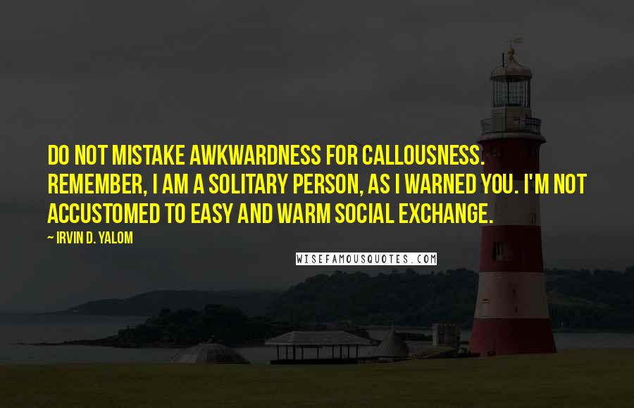 Irvin D. Yalom quotes: Do not mistake awkwardness for callousness. Remember, I am a solitary person, as I warned you. I'm not accustomed to easy and warm social exchange.