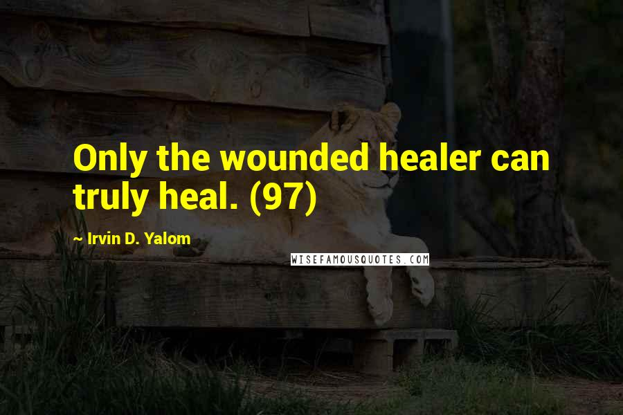 Irvin D. Yalom quotes: Only the wounded healer can truly heal. (97)