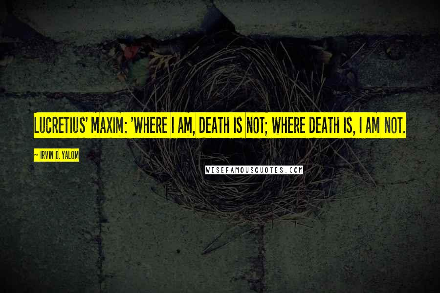Irvin D. Yalom quotes: Lucretius' maxim: 'Where I am, death is not; where death is, I am not.