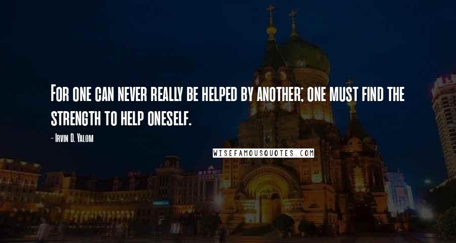 Irvin D. Yalom quotes: For one can never really be helped by another; one must find the strength to help oneself.