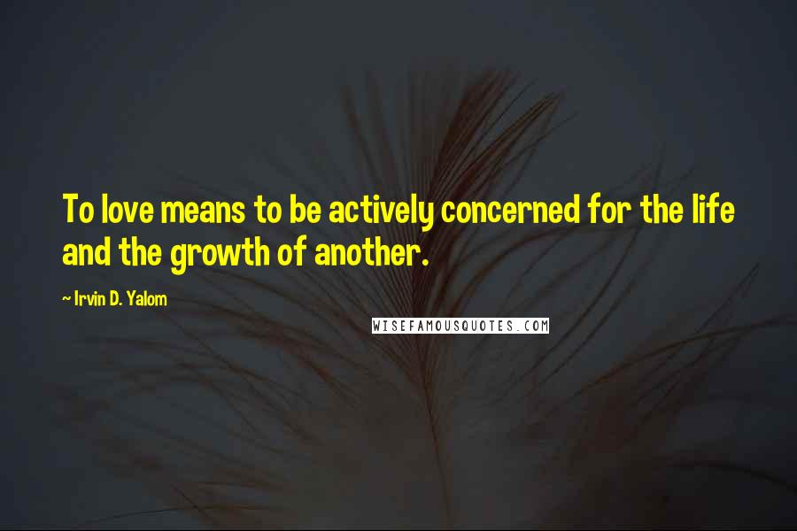 Irvin D. Yalom quotes: To love means to be actively concerned for the life and the growth of another.