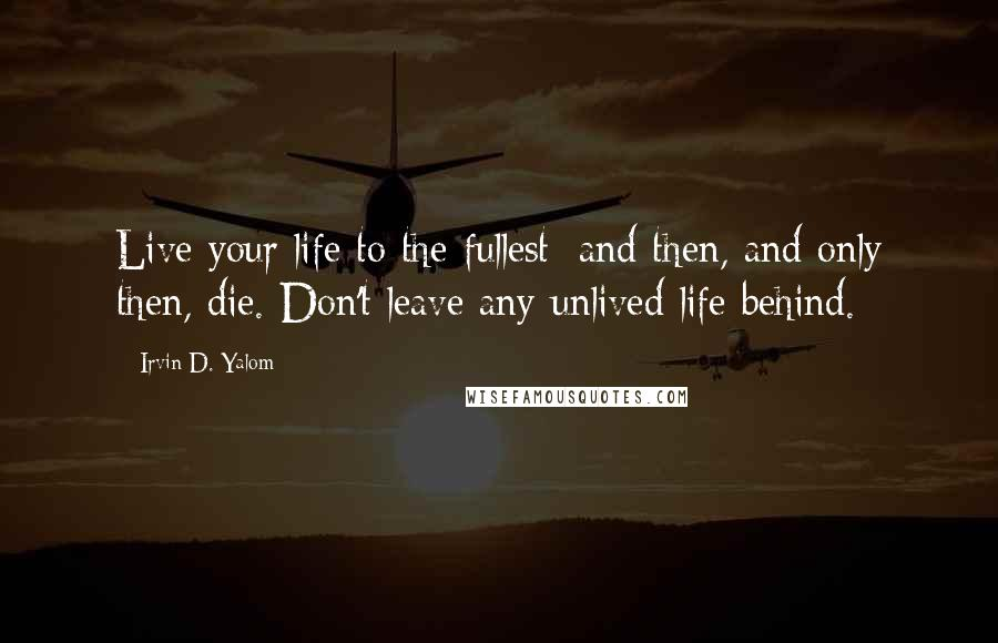 Irvin D. Yalom quotes: Live your life to the fullest; and then, and only then, die. Don't leave any unlived life behind.