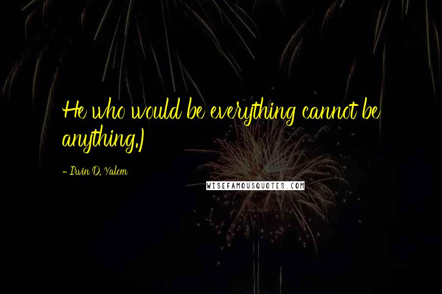 Irvin D. Yalom quotes: He who would be everything cannot be anything.)