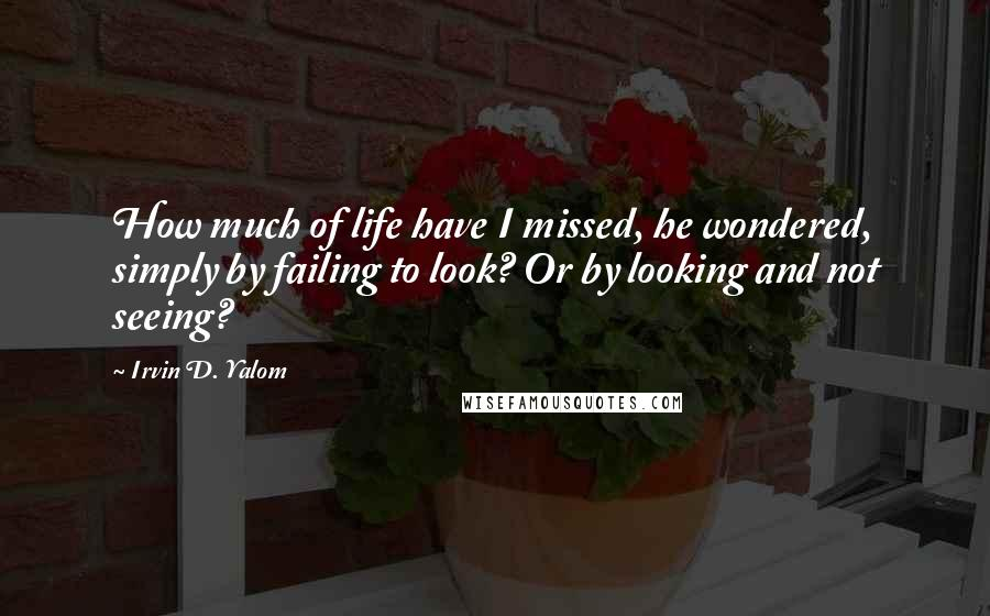 Irvin D. Yalom quotes: How much of life have I missed, he wondered, simply by failing to look? Or by looking and not seeing?