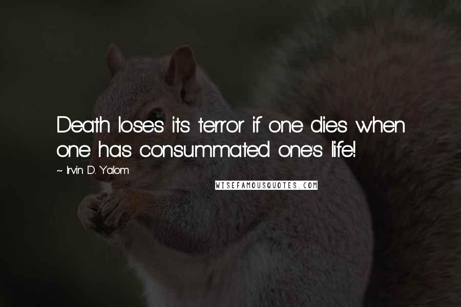 Irvin D. Yalom quotes: Death loses its terror if one dies when one has consummated one's life!