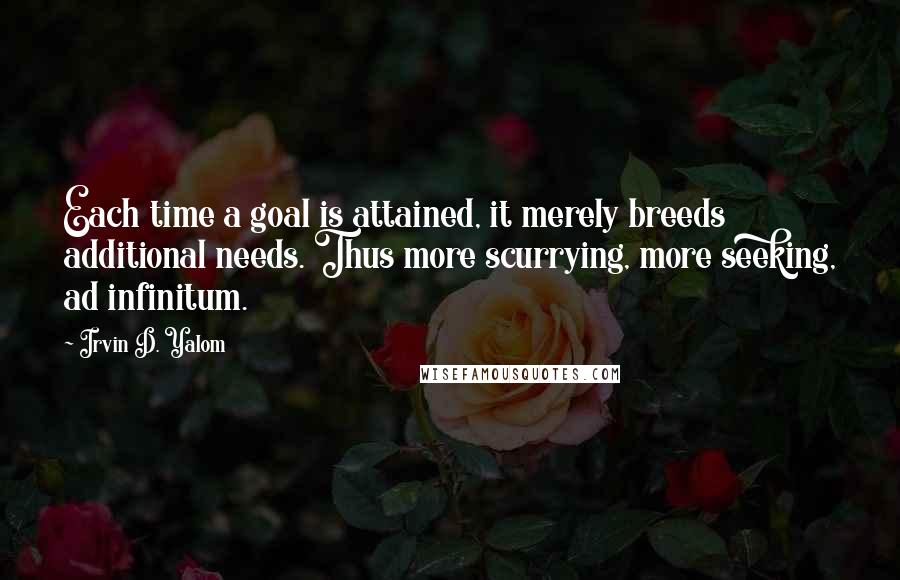 Irvin D. Yalom quotes: Each time a goal is attained, it merely breeds additional needs. Thus more scurrying, more seeking, ad infinitum.