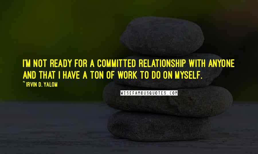 Irvin D. Yalom quotes: I'm not ready for a committed relationship with anyone and that I have a ton of work to do on myself.