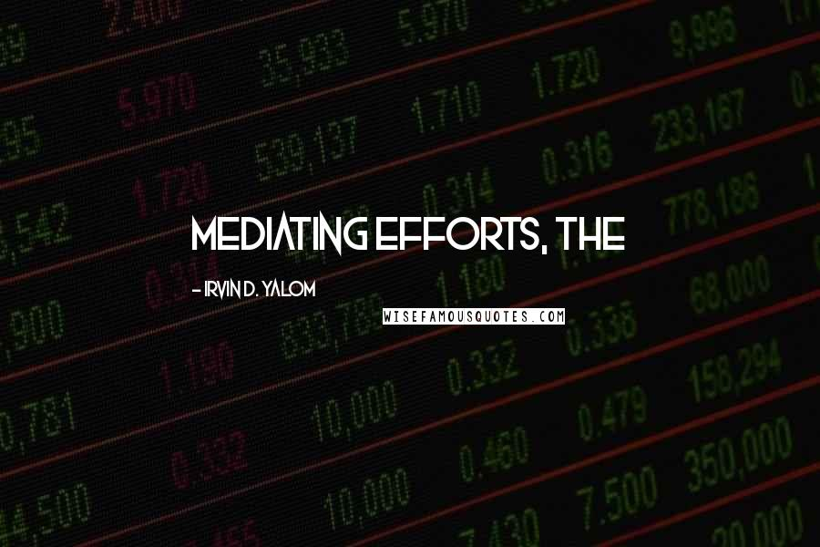 Irvin D. Yalom quotes: mediating efforts, the