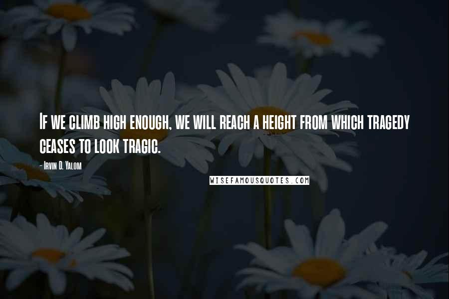 Irvin D. Yalom quotes: If we climb high enough, we will reach a height from which tragedy ceases to look tragic.