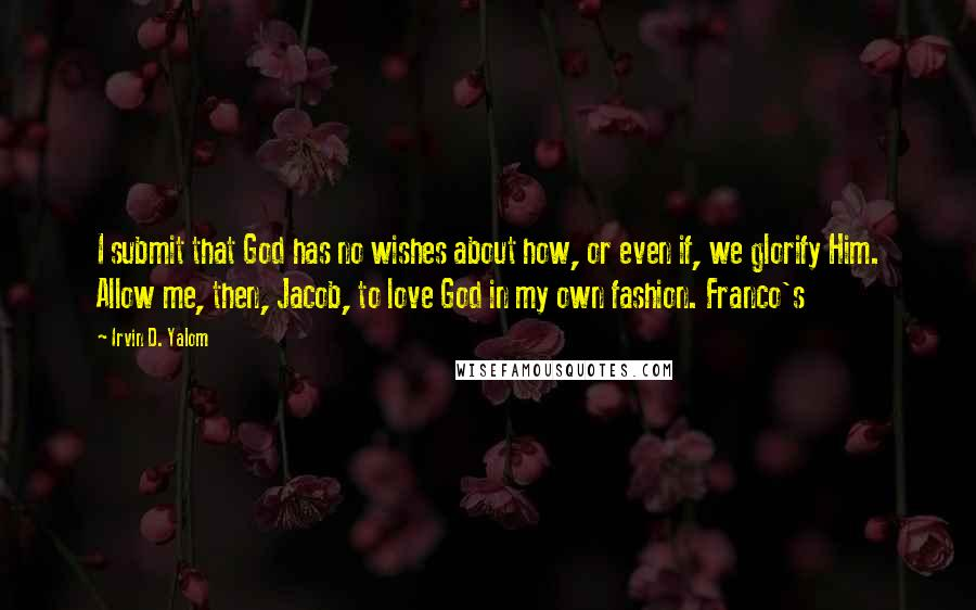 Irvin D. Yalom quotes: I submit that God has no wishes about how, or even if, we glorify Him. Allow me, then, Jacob, to love God in my own fashion. Franco's