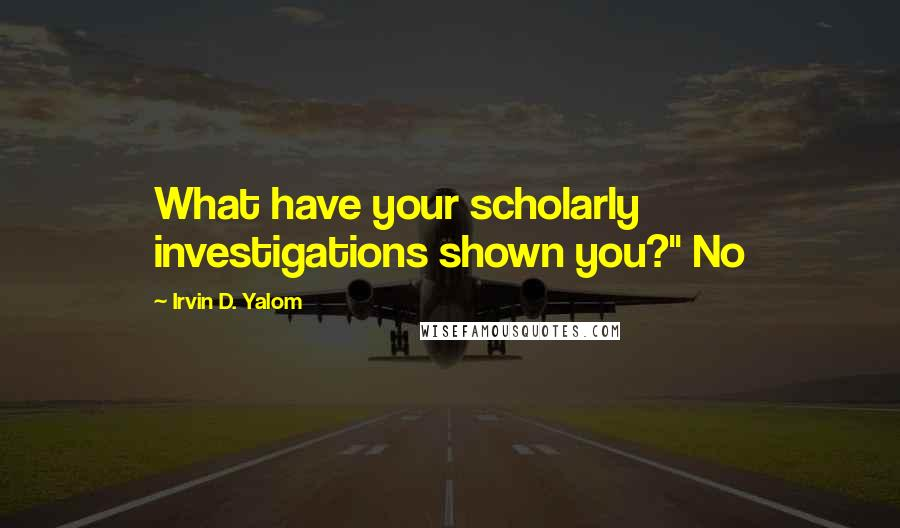 "Irvin D. Yalom quotes: What have your scholarly investigations shown you?"" No"