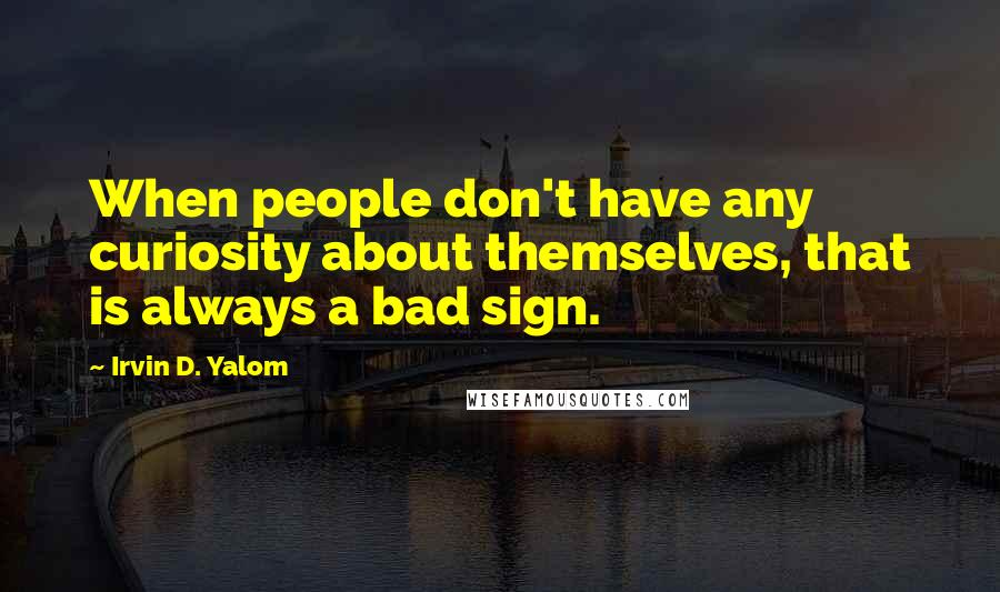 Irvin D. Yalom quotes: When people don't have any curiosity about themselves, that is always a bad sign.