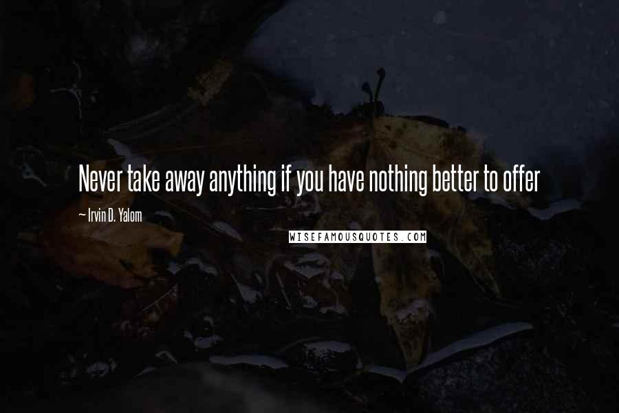 Irvin D. Yalom quotes: Never take away anything if you have nothing better to offer