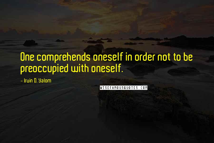 Irvin D. Yalom quotes: One comprehends oneself in order not to be preoccupied with oneself.