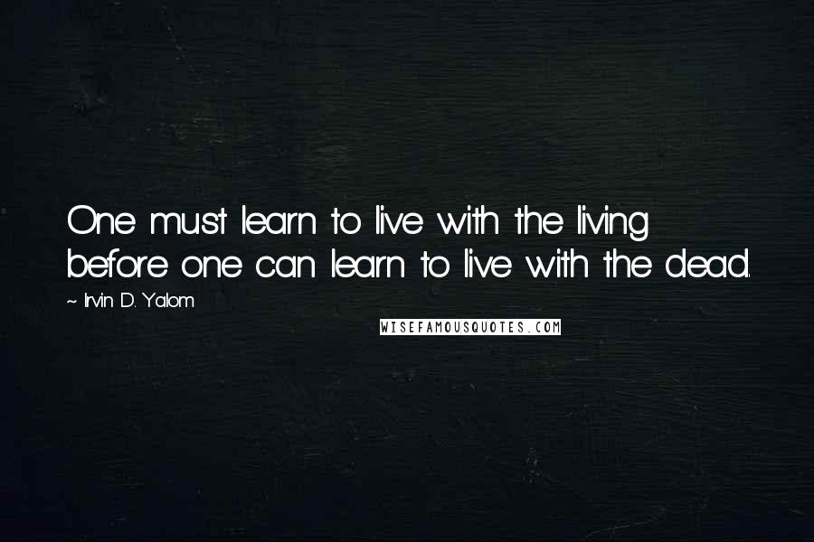 Irvin D. Yalom quotes: One must learn to live with the living before one can learn to live with the dead.