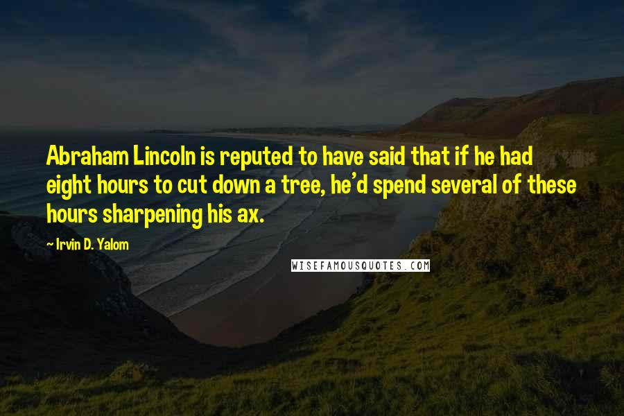 Irvin D. Yalom quotes: Abraham Lincoln is reputed to have said that if he had eight hours to cut down a tree, he'd spend several of these hours sharpening his ax.
