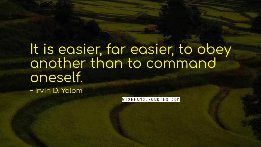 Irvin D. Yalom quotes: It is easier, far easier, to obey another than to command oneself.