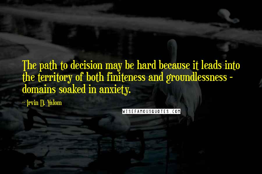 Irvin D. Yalom quotes: The path to decision may be hard because it leads into the territory of both finiteness and groundlessness - domains soaked in anxiety.