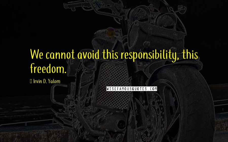 Irvin D. Yalom quotes: We cannot avoid this responsibility, this freedom.