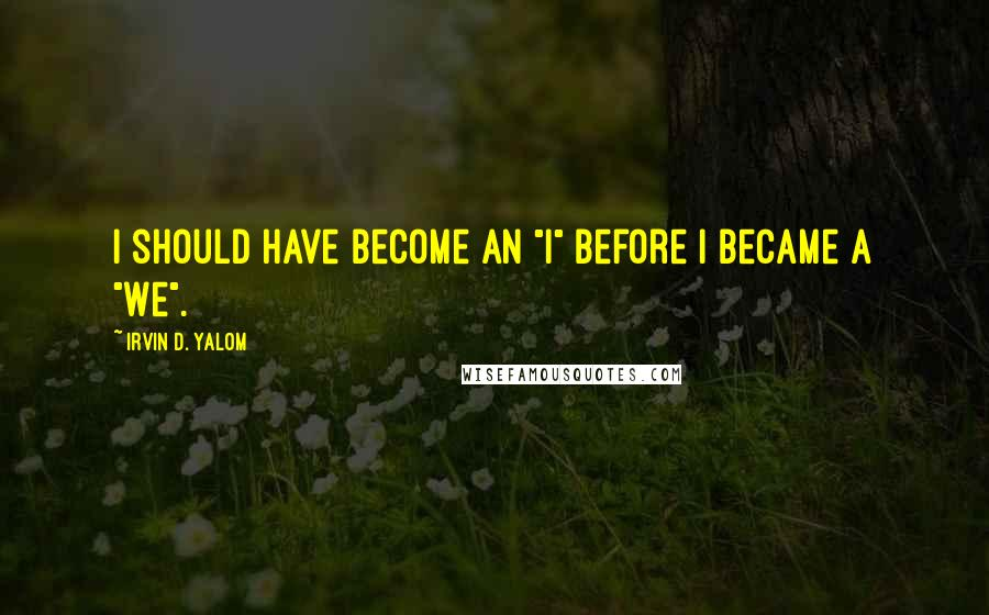 "Irvin D. Yalom quotes: I should have become an ""I"" before I became a ""we""."