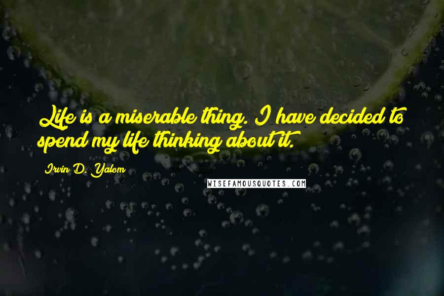Irvin D. Yalom quotes: Life is a miserable thing. I have decided to spend my life thinking about it.