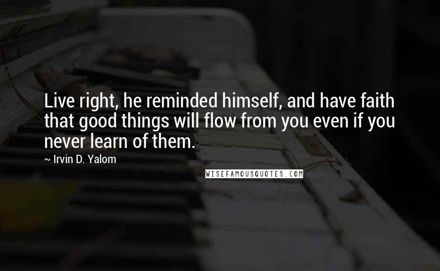 Irvin D. Yalom quotes: Live right, he reminded himself, and have faith that good things will flow from you even if you never learn of them.