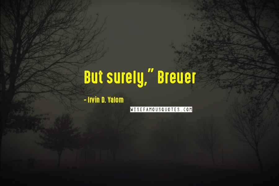 "Irvin D. Yalom quotes: But surely,"" Breuer"