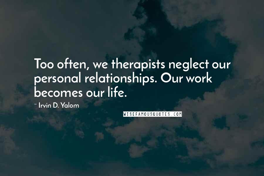 Irvin D. Yalom quotes: Too often, we therapists neglect our personal relationships. Our work becomes our life.