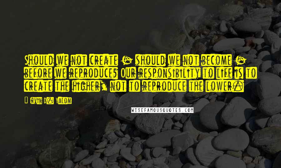 Irvin D. Yalom quotes: Should we not create - should we not become - before we reproduce? Our responsibility to life is to create the higher, not to reproduce the lower.