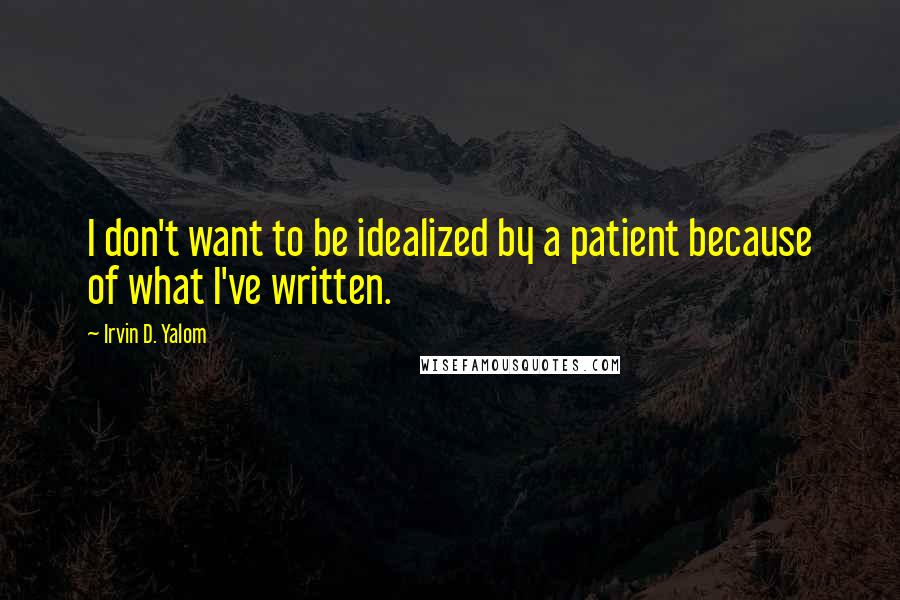 Irvin D. Yalom quotes: I don't want to be idealized by a patient because of what I've written.