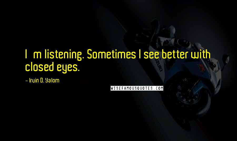 Irvin D. Yalom quotes: I'm listening. Sometimes I see better with closed eyes.
