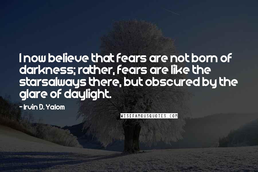 Irvin D. Yalom quotes: I now believe that fears are not born of darkness; rather, fears are like the starsalways there, but obscured by the glare of daylight.