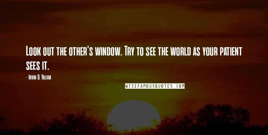 Irvin D. Yalom quotes: Look out the other's window. Try to see the world as your patient sees it.