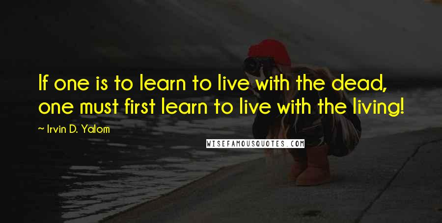 Irvin D. Yalom quotes: If one is to learn to live with the dead, one must first learn to live with the living!