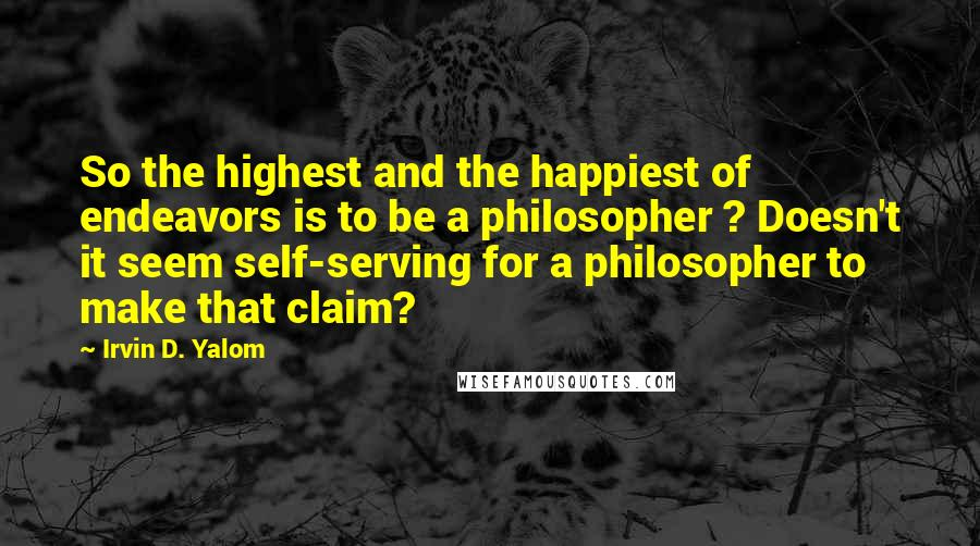 Irvin D. Yalom quotes: So the highest and the happiest of endeavors is to be a philosopher ? Doesn't it seem self-serving for a philosopher to make that claim?