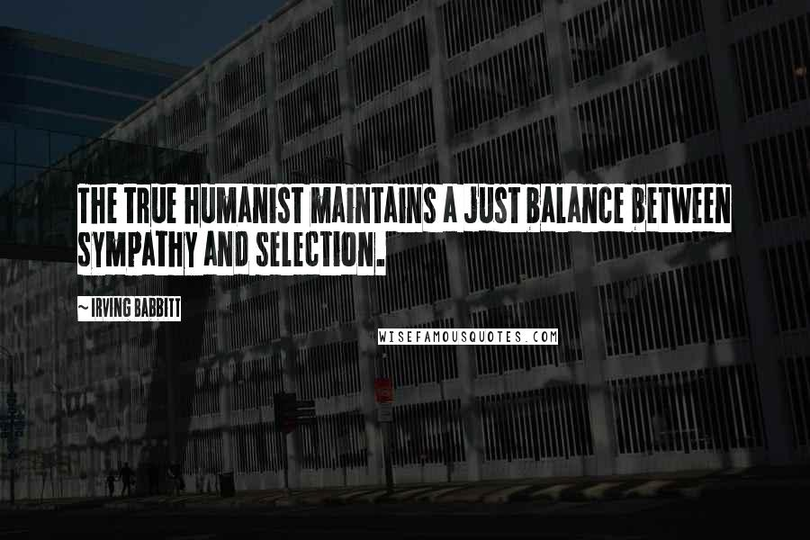 Irving Babbitt quotes: The true humanist maintains a just balance between sympathy and selection.