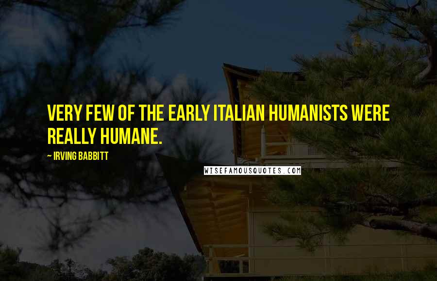Irving Babbitt quotes: Very few of the early Italian humanists were really humane.