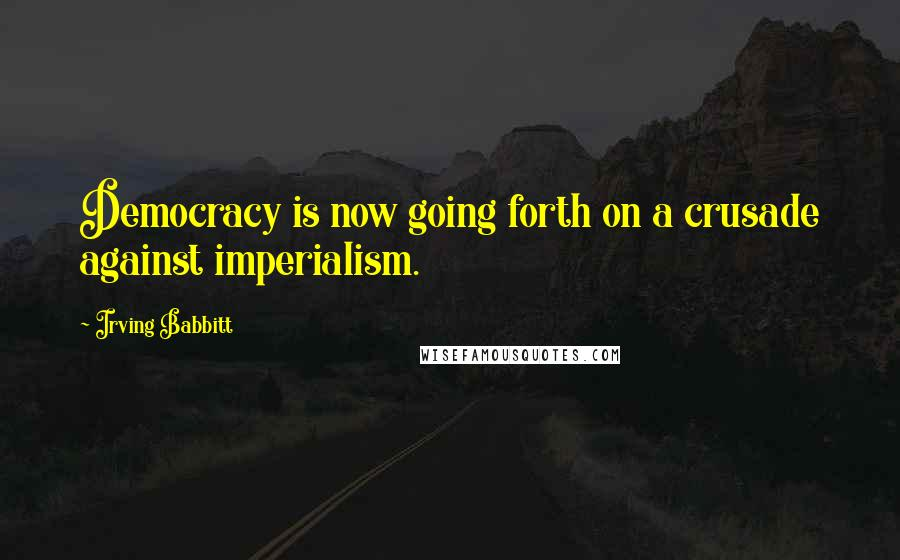 Irving Babbitt quotes: Democracy is now going forth on a crusade against imperialism.