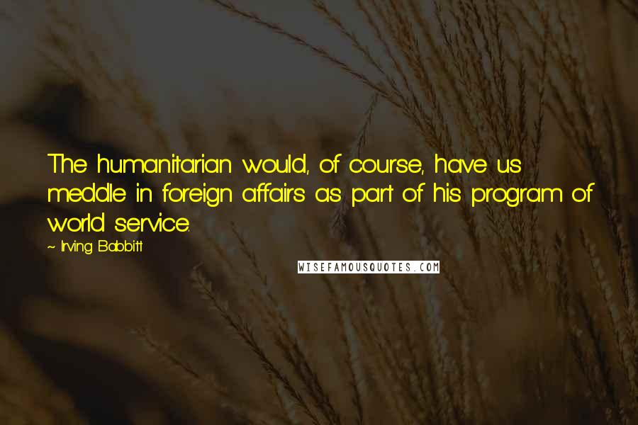 Irving Babbitt quotes: The humanitarian would, of course, have us meddle in foreign affairs as part of his program of world service.