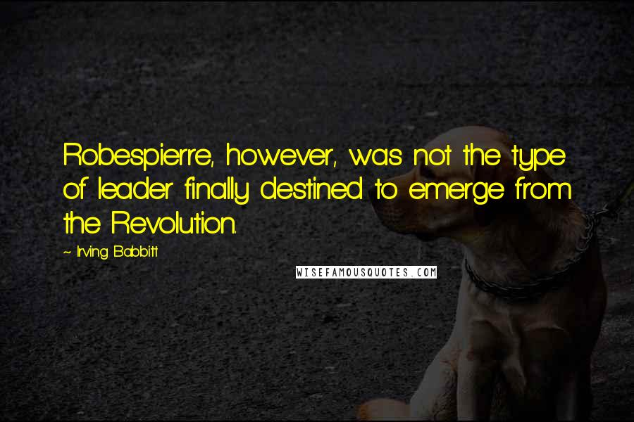 Irving Babbitt quotes: Robespierre, however, was not the type of leader finally destined to emerge from the Revolution.