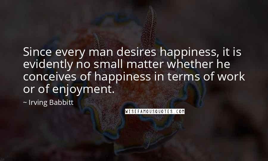 Irving Babbitt quotes: Since every man desires happiness, it is evidently no small matter whether he conceives of happiness in terms of work or of enjoyment.