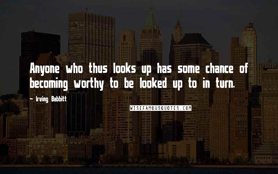 Irving Babbitt quotes: Anyone who thus looks up has some chance of becoming worthy to be looked up to in turn.