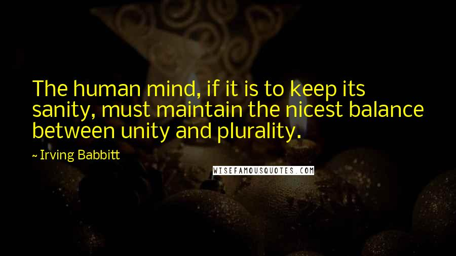 Irving Babbitt quotes: The human mind, if it is to keep its sanity, must maintain the nicest balance between unity and plurality.