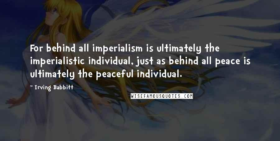 Irving Babbitt quotes: For behind all imperialism is ultimately the imperialistic individual, just as behind all peace is ultimately the peaceful individual.