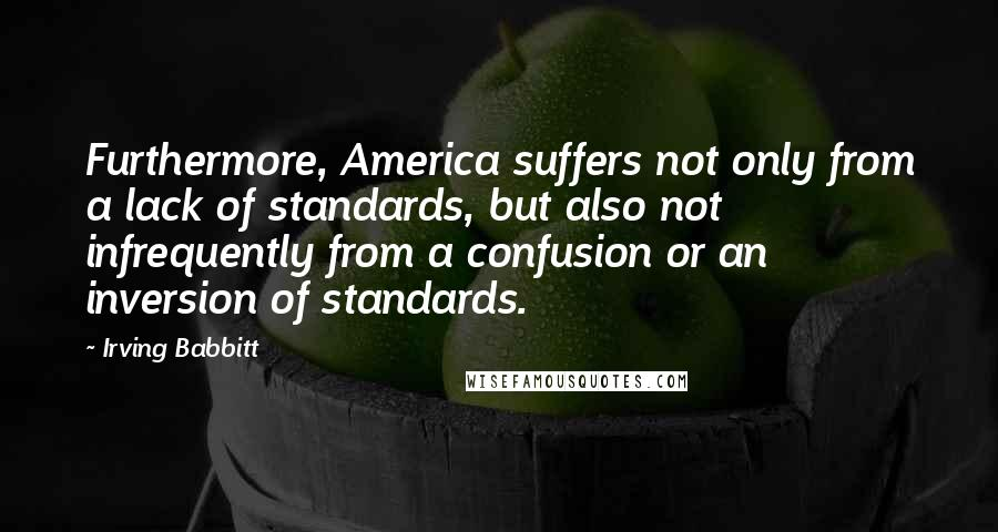 Irving Babbitt quotes: Furthermore, America suffers not only from a lack of standards, but also not infrequently from a confusion or an inversion of standards.