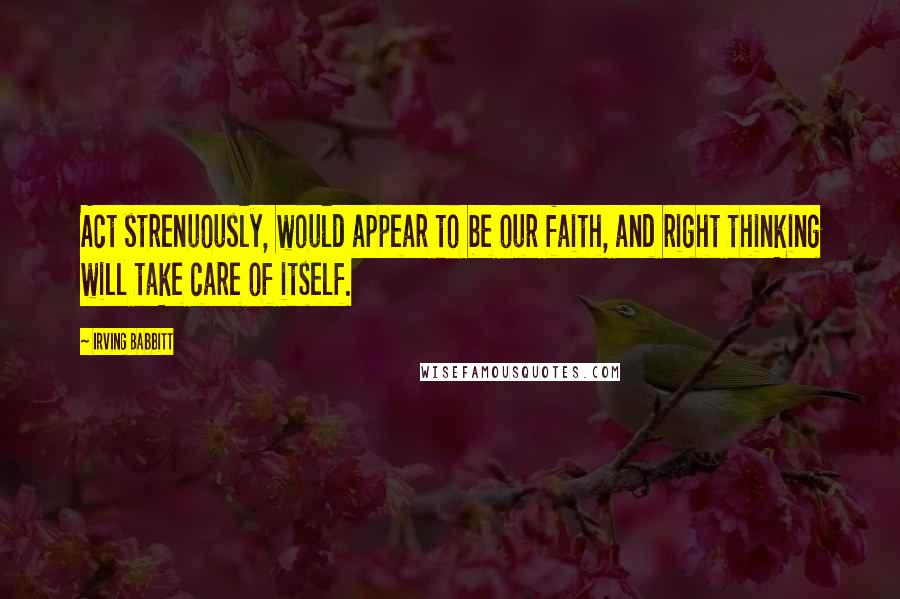 Irving Babbitt quotes: Act strenuously, would appear to be our faith, and right thinking will take care of itself.