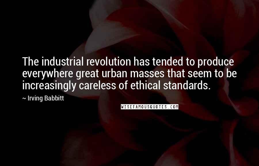 Irving Babbitt quotes: The industrial revolution has tended to produce everywhere great urban masses that seem to be increasingly careless of ethical standards.