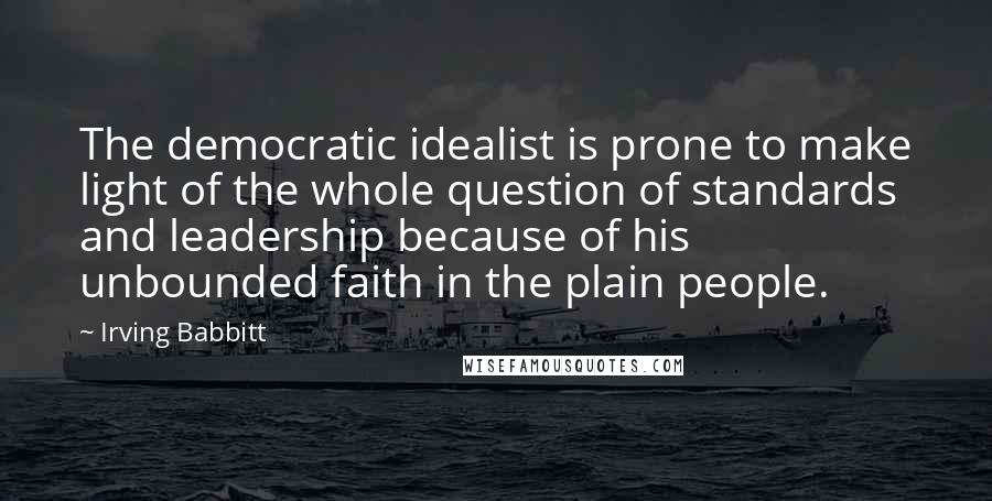 Irving Babbitt quotes: The democratic idealist is prone to make light of the whole question of standards and leadership because of his unbounded faith in the plain people.