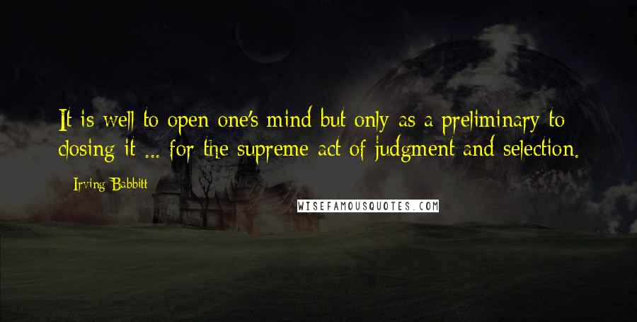 Irving Babbitt quotes: It is well to open one's mind but only as a preliminary to closing it ... for the supreme act of judgment and selection.