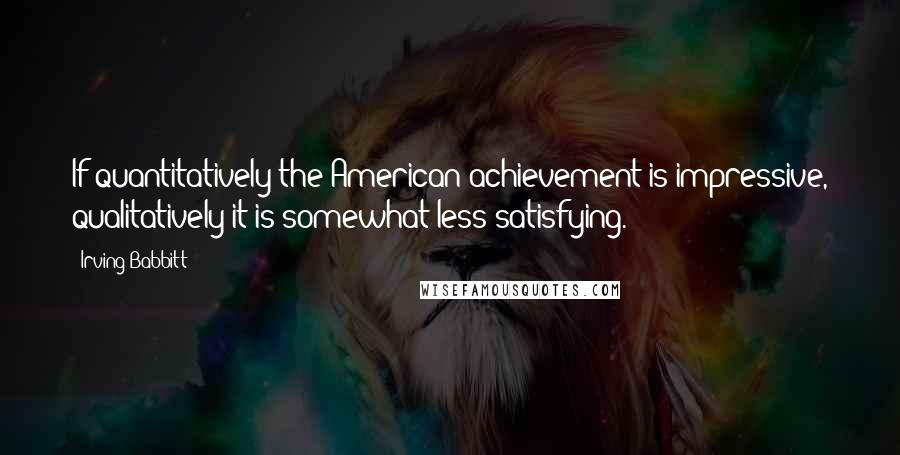 Irving Babbitt quotes: If quantitatively the American achievement is impressive, qualitatively it is somewhat less satisfying.